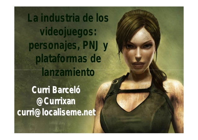 La industria de los     videojuegos:  personajes, PNJ y   plataformas de     lanzamiento    Curri Barceló     @Currixancur...