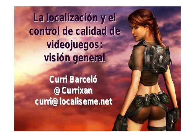 La localización y elcontrol de calidad de    videojuegos:   visión general     Curri Barceló      @Currixan curri@localise...