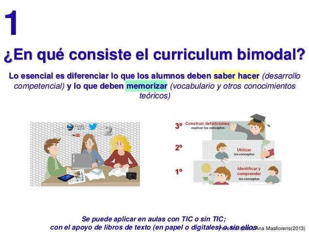 Pere Marquès& Ana Masllorens(2013) 1 ¿En qué consiste el curriculum bimodal? Lo esencial es diferenciar lo que los alumnos...