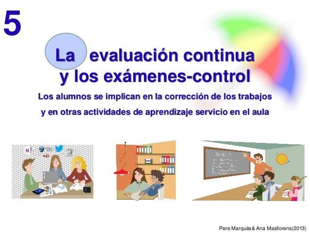 Pere Marquès& Ana Masllorens(2013) La evaluación continua y los exámenes-control Los alumnos se implican en la corrección ...