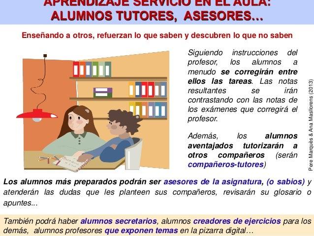 También podrá haber alumnos secretarios, alumnos creadores de ejercicios para los demás, alumnos profesores que exponen te...