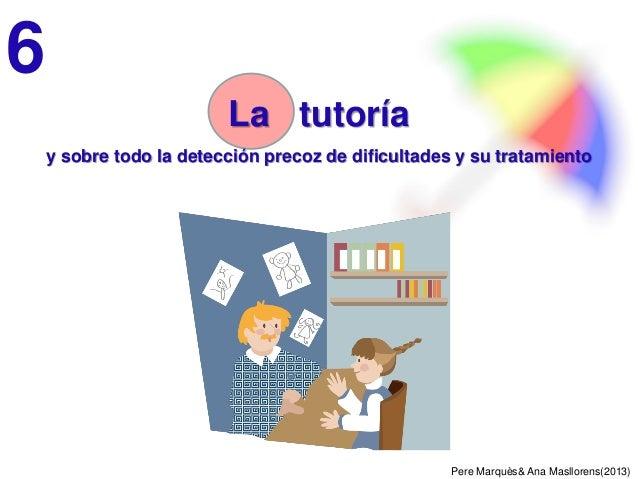 Pere Marquès& Ana Masllorens(2013) La tutoría y sobre todo la detección precoz de dificultades y su tratamiento 6
