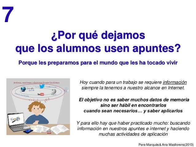 Pere Marquès& Ana Masllorens(2013) ¿Por qué dejamos que los alumnos usen apuntes? Porque les preparamos para el mundo que ...