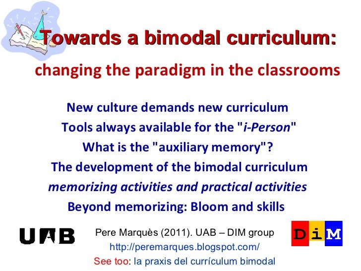 Towards a bimodal curriculum:   changing the paradigm in the classrooms Pere Marquès (2011). UAB – DIM group http://perema...