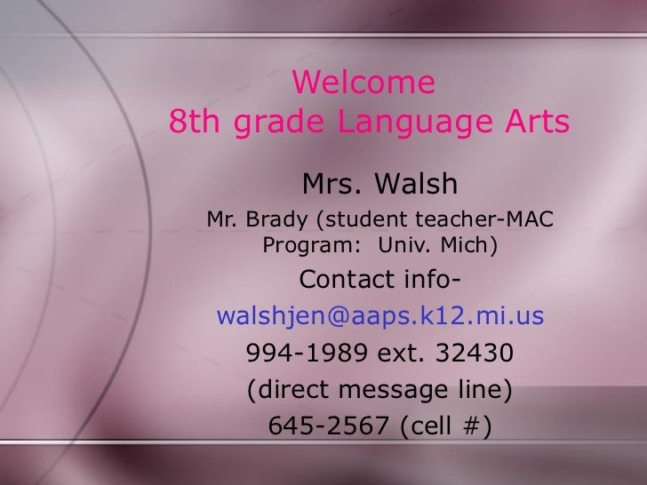 Welcome8th grade Language Arts          Mrs. Walsh  Mr. Brady (student teacher-MAC       Program: Univ. Mich)        Conta...