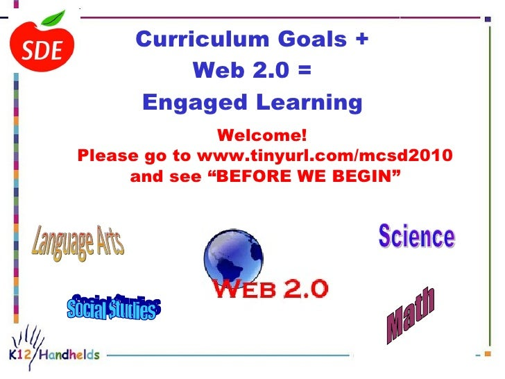 Curriculum Goals + Web 2.0 = Engaged Learning Social Studies Language Arts Science Math Welcome!  Please go to www.tinyurl...