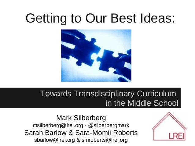 Getting to Our Best Ideas:     Towards Transdisciplinary Curriculum                     in the Middle School           Mar...