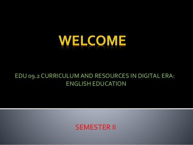 SEMESTER II EDU 09.2 CURRICULUM AND RESOURCES IN DIGITAL ERA: ENGLISH EDUCATION