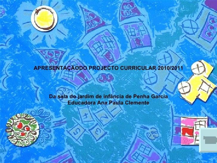 APRESENTAÇÃODO PROJECTO CURRICULAR 2010/2011 Da sala do jardim de infância de Penha Garcia Educadora Ana Paula Clemente