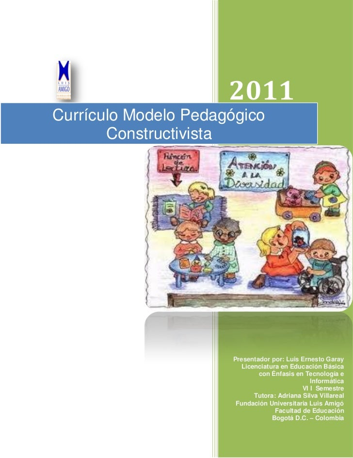 2011Currículo Modelo Pedagógico       Constructivista                      Presentador por: Luis Ernesto Garay            ...