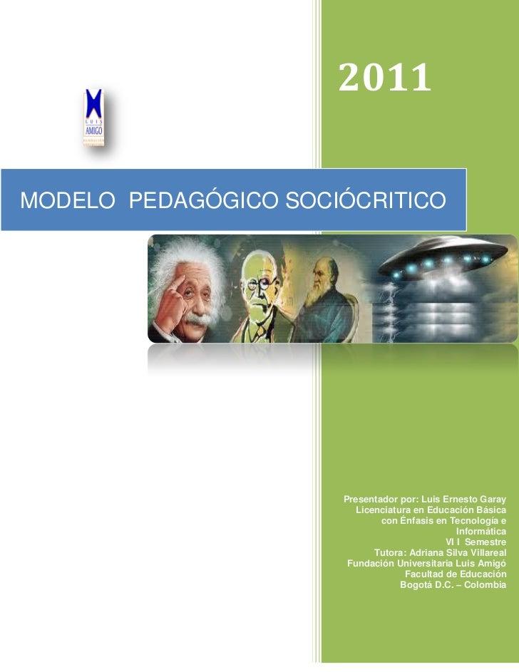 2011MODELO PEDAGÓGICO SOCIÓCRITICO                      Presentador por: Luis Ernesto Garay                         Licenc...
