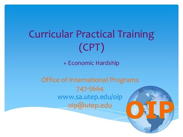 Curricular Practical Training (CPT) + Economic Hardship Office of International Programs 747-5664 www.sa.utep.edu/oip oip@...
