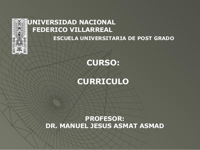 UNIVERSIDAD NACIONAL FEDERICO VILLARREAL ESCUELA UNIVERSITARIA DE POST GRADO CURSO: CURRICULO PROFESOR: DR. MANUEL JESUS A...
