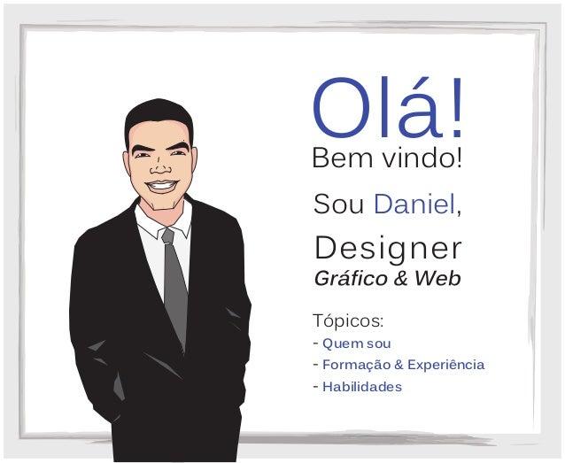 Bem vindo! Olá! Tópicos: - Quem sou - Formação & Experiência - Habilidades Sou Daniel, Designer