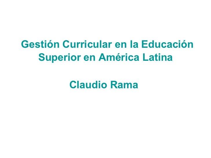 Gestión Curricular en la Educación Superior en América Latina Claudio Rama