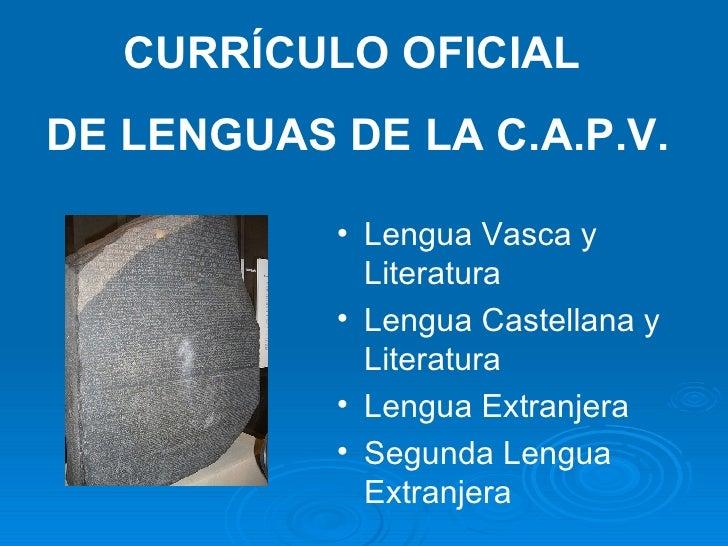 CURRÍCULO OFICIAL  DE LENGUAS DE LA C.A.P.V. <ul><li>Lengua Vasca y Literatura </li></ul><ul><li>Lengua Castellana y Liter...