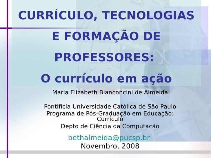 CURRÍCULO, TECNOLOGIAS      E FORMAÇÃO DE       PROFESSORES:   O currículo em ação      Maria Elizabeth Bianconcini de Alm...