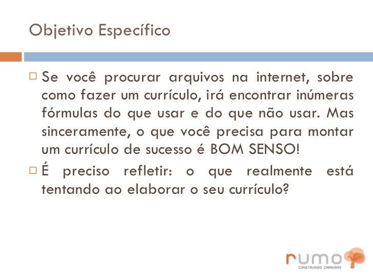 Objetivo Específico <ul><li>Se você procurar arquivos na internet, sobre como fazer um currículo, irá encontrar inúmeras f...
