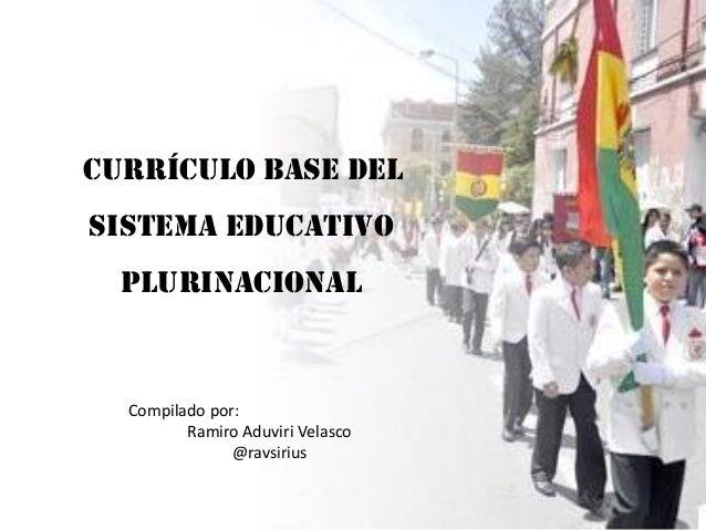 CURRÍCULO BASE DEL  SISTEMA EDUCATIVO PLURINACIONAL  Compilado por: Ramiro Aduviri Velasco @ravsirius