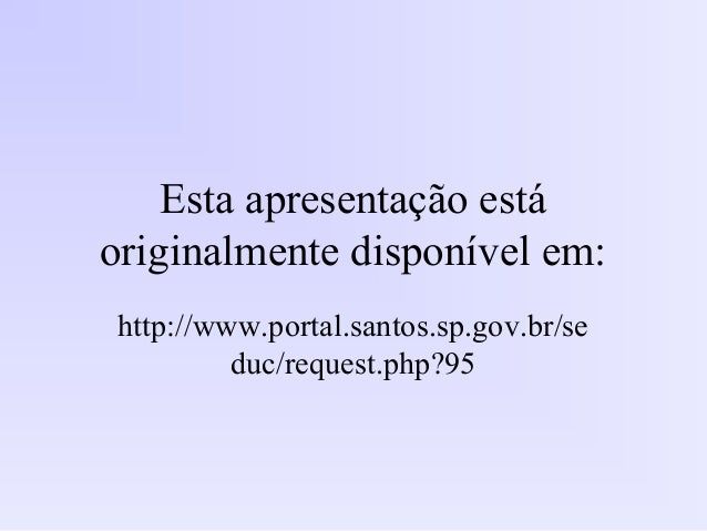Esta apresentação está originalmente disponível em: http://www.portal.santos.sp.gov.br/se duc/request.php?95