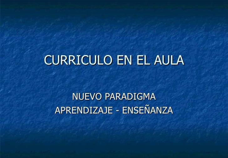 CURRICULO EN EL AULA NUEVO PARADIGMA APRENDIZAJE - ENSEÑANZA