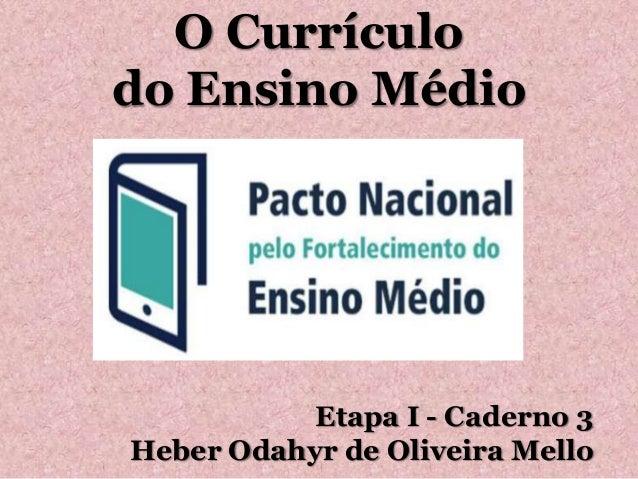 O Currículo do Ensino Médio Etapa I - Caderno 3 Heber Odahyr de Oliveira Mello