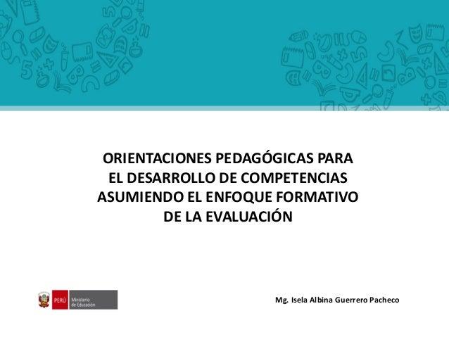 Mg. Isela Albina Guerrero Pacheco ORIENTACIONES PEDAGÓGICAS PARA EL DESARROLLO DE COMPETENCIAS ASUMIENDO EL ENFOQUE FORMAT...