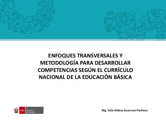 Mg. Isela Albina Guerrero Pacheco ENFOQUES TRANSVERSALES Y METODOLOGÍA PARA DESARROLLAR COMPETENCIAS SEGÚN EL CURRÍCULO NA...