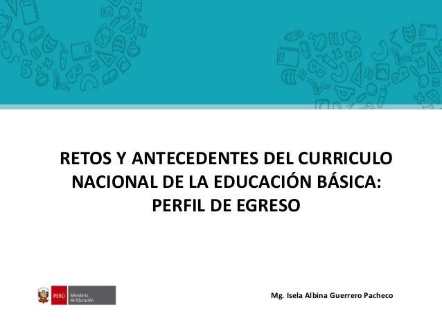 RETOS Y ANTECEDENTES DEL CURRICULO NACIONAL DE LA EDUCACIÓN BÁSICA: PERFIL DE EGRESO Mg. Isela Albina Guerrero Pacheco