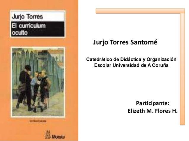 Jurjo Torres Santomé Catedrático de Didáctica y Organización Escolar Universidad de A Coruña  Participante: Elizeth M. Flo...