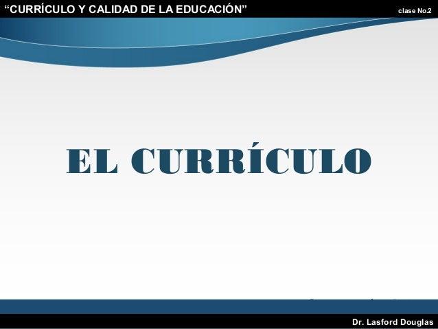 """""""CURRÍCULO Y CALIDAD DE LA EDUCACIÓN""""  clase No.2  EL CURRÍCULO  Dr. Lasford Douglas"""