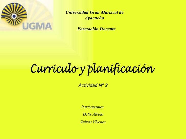 Universidad Gran Mariscal de Ayacucho Formación Docente Curriculo y planificación Actividad Nº 2 Participantes  Delis Albe...