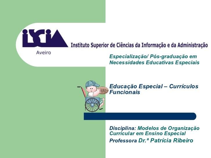 Educação Especial – Currículos Funcionais Disciplina:  Modelos de Organização Curricular em Ensino Especial   Professora  ...
