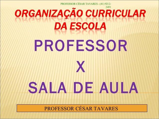 PROFESSOR X SALA DE AULA PROFESSOR CÉSAR TAVARES PROFESSOR CÉSAR TAVARES - (41) 9212- 2451