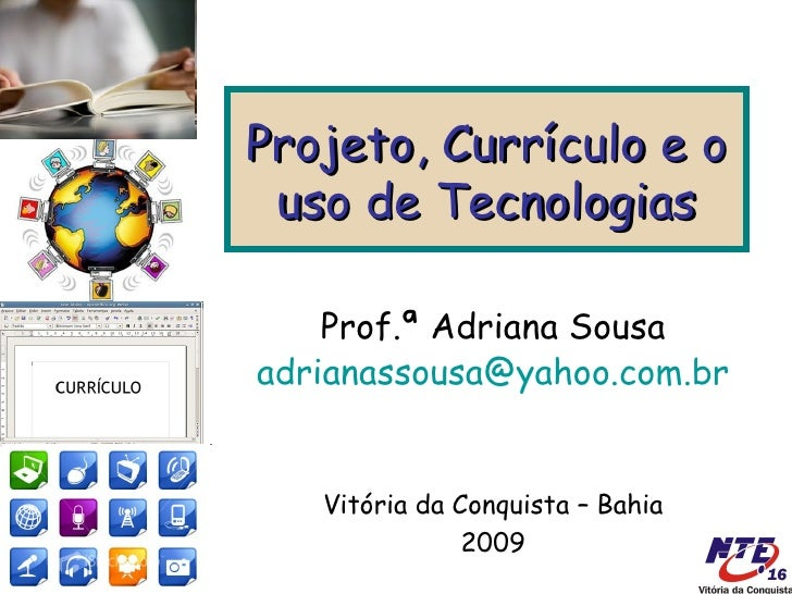 Projeto, Currículo e o  uso de Tecnologias      Prof.ª Adriana Sousa adrianassousa@yahoo.com.br      Vitória da Conquista ...