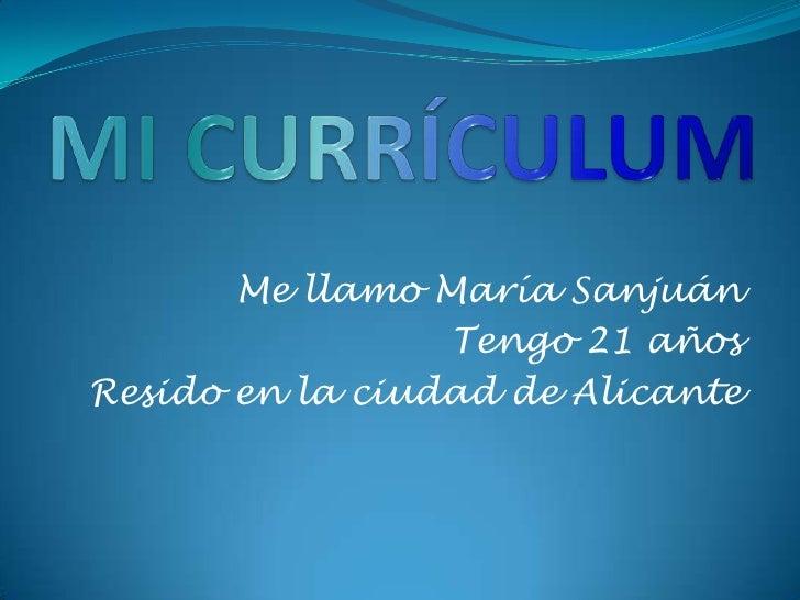 MI CURRÍCULUM<br />Me llamo María Sanjuán <br />Tengo 21 años<br />Resido en la ciudad de Alicante<br />