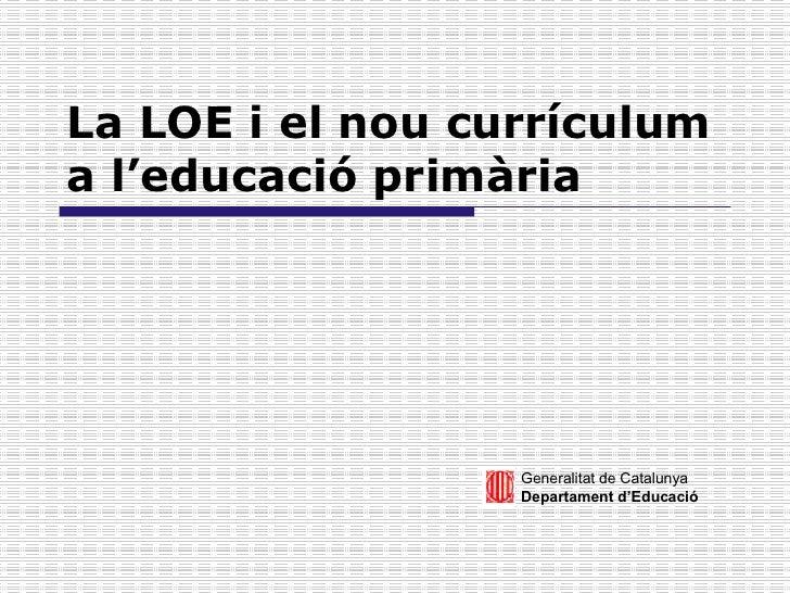 La LOE i el nou currículum a l'educació primària Generalitat de Catalunya Departament d'Educació