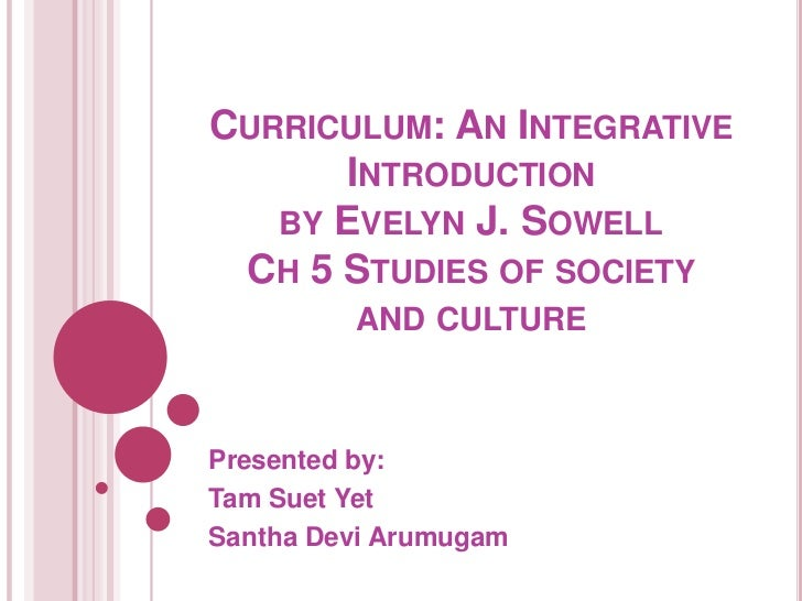 CURRICULUM: AN INTEGRATIVE      INTRODUCTION   BY EVELYN J. SOWELL CH 5 STUDIES OF SOCIETY         AND CULTUREPresented by...