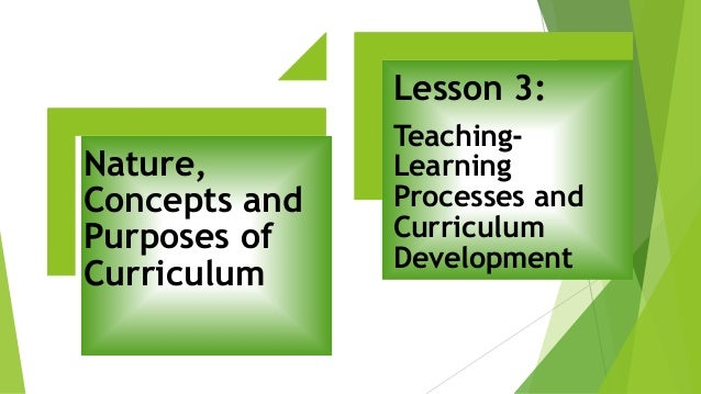 Nature, Concepts and Purposes of Curriculum Lesson 3: Teaching- Learning Processes and Curriculum Development