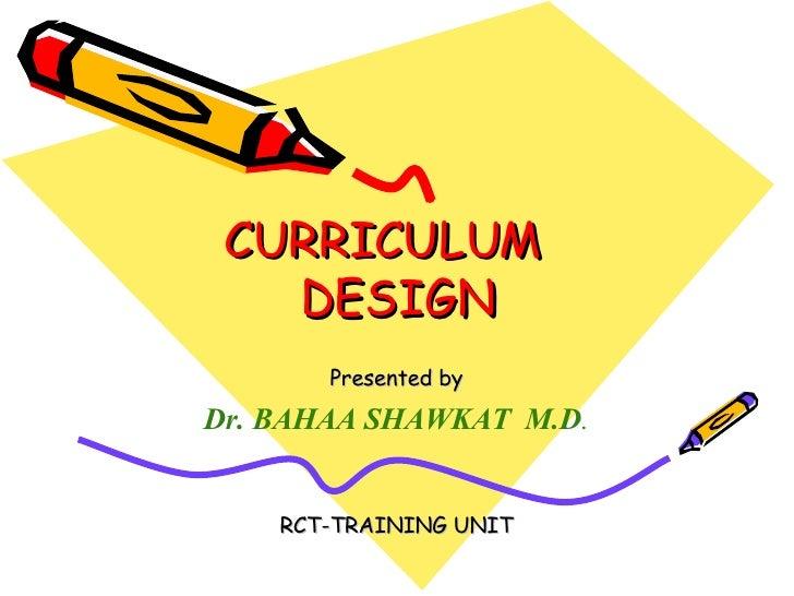 CURRICULUM  DESIGN Presented by Dr. BAHAA SHAWKAT  M.D . RCT-TRAINING UNIT