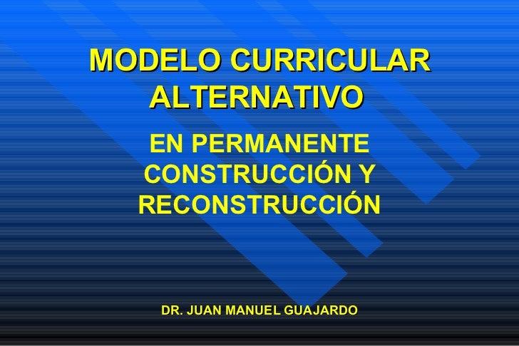 MODELO CURRICULAR ALTERNATIVO   DR. JUAN MANUEL GUAJARDO EN PERMANENTE CONSTRUCCIÓN Y RECONSTRUCCIÓN