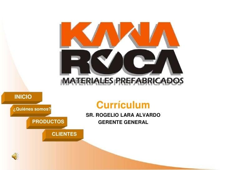 Currículum  SR. ROGELIO LARA ALVARDO GERENTE GENERAL   INICIO ¿Quiénes somos? PRODUCTOS CLIENTES