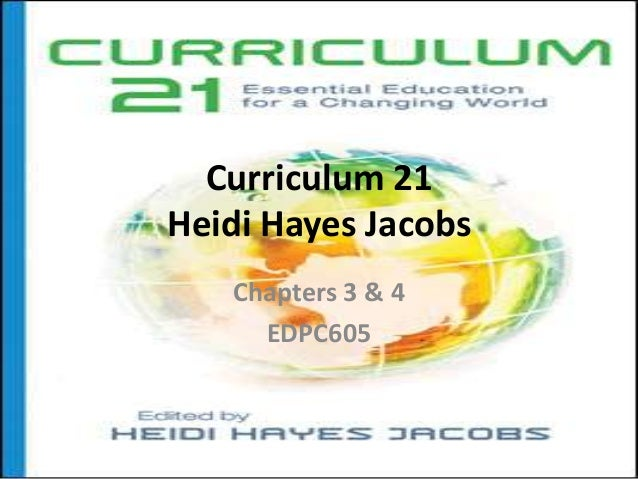 Curriculum 21 Heidi Hayes Jacobs Chapters 3 & 4 EDPC605