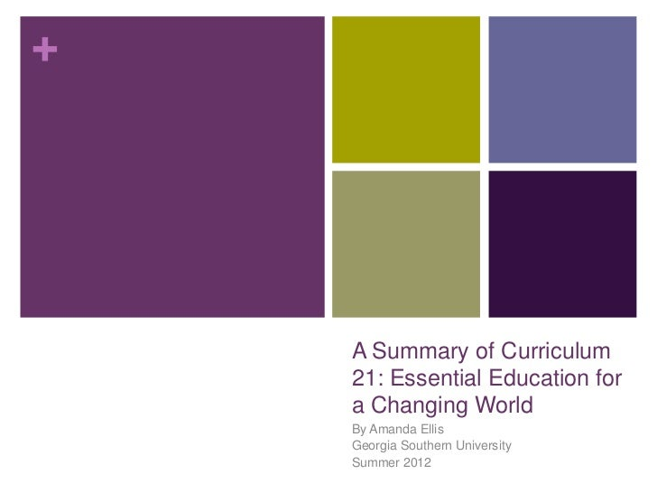 +    A Summary of Curriculum    21: Essential Education for    a Changing World    By Amanda Ellis    Georgia Southern Uni...