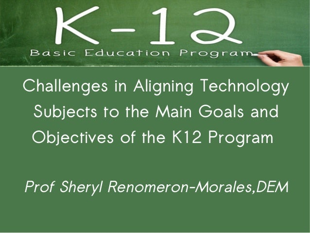 Challenges in Aligning Technology Subjects to the Main Goals and Objectives of the K12 ProgramProf Sheryl Renomeron-Morale...