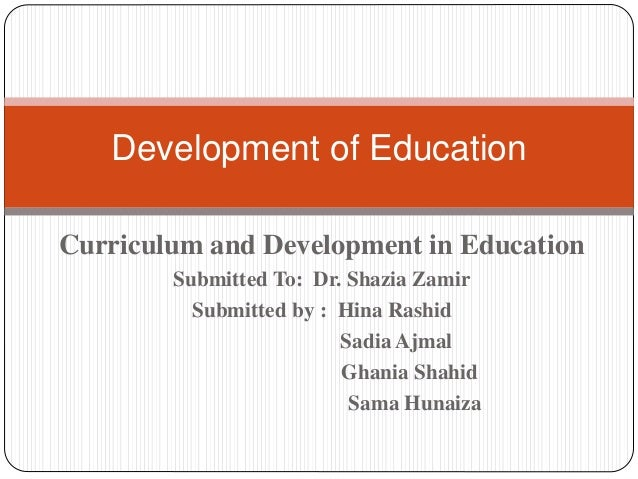 Curriculum and Development in Education Submitted To: Dr. Shazia Zamir Submitted by : Hina Rashid Sadia Ajmal Ghania Shahi...