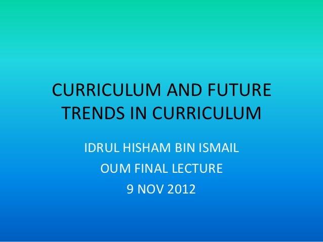 CURRICULUM AND FUTURE TRENDS IN CURRICULUM   IDRUL HISHAM BIN ISMAIL     OUM FINAL LECTURE         9 NOV 2012