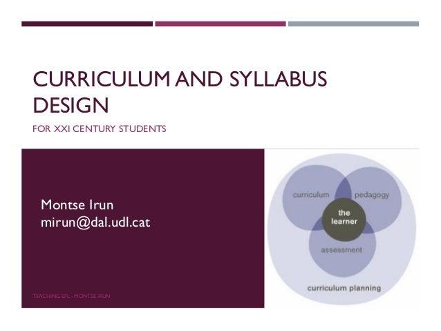 CURRICULUM AND SYLLABUS DESIGN FOR XXI CENTURY STUDENTS TEACHING EFL - MONTSE IRUN Montse Irun mirun@dal.udl.cat