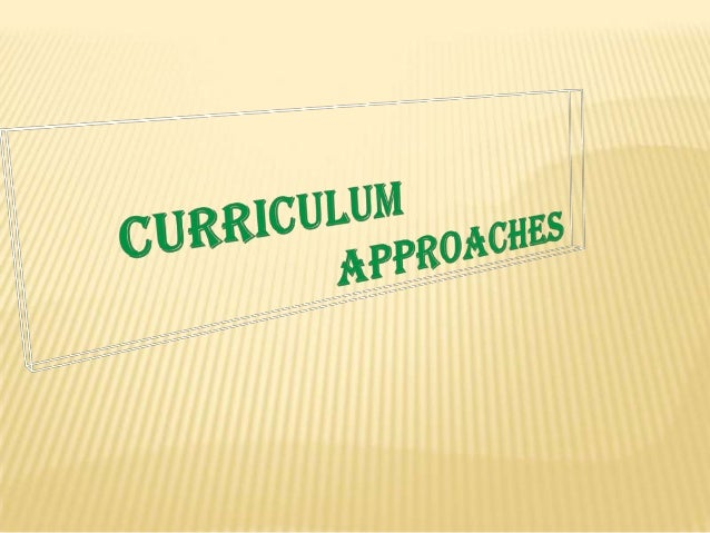 CURRICULUM APPROACHES *A curriculum approach shows the viewpoints of curriculum development and design, the role of the le...