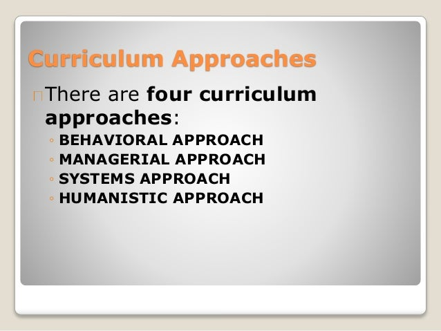 curriculum approaches The development and implementation of language teaching programs can be approached in several different ways, each of which has different implications for curriculum design three curriculum.
